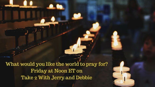 What would you like the world to pray for?Friday at Noon ET on Take 2 With Jerry and Debbie